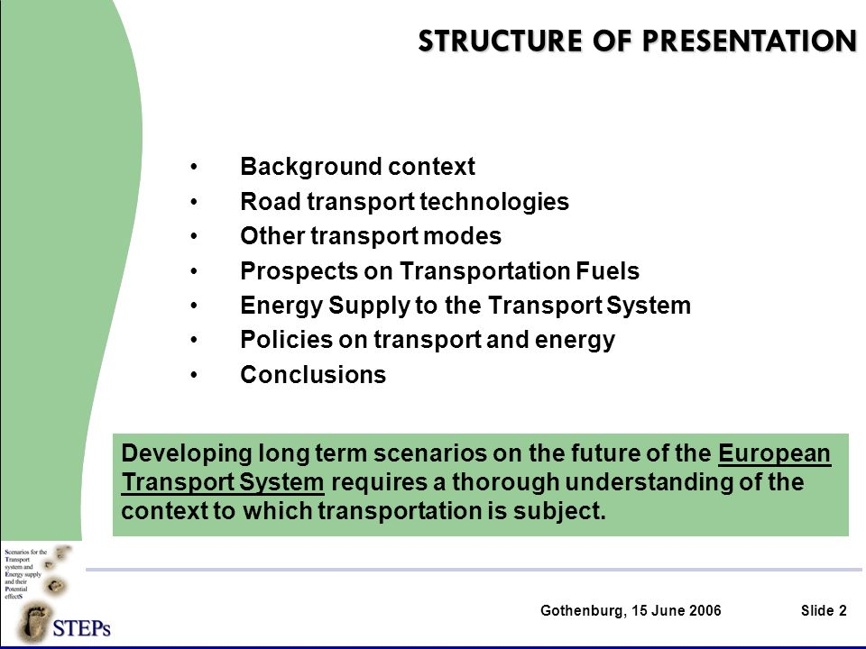 Gothenburg, 15 June 2006Slide 2 Background context Road transport technologies Other transport modes Prospects on Transportation Fuels Energy Supply to the Transport System Policies on transport and energy Conclusions STRUCTURE OF PRESENTATION Developing long term scenarios on the future of the European Transport System requires a thorough understanding of the context to which transportation is subject.