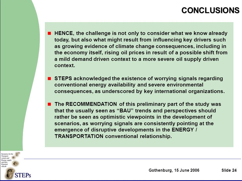 Gothenburg, 15 June 2006Slide 24CONCLUSIONS HENCE, the challenge is not only to consider what we know already today, but also what might result from influencing key drivers such as growing evidence of climate change consequences, including in the economy itself, rising oil prices in result of a possible shift from a mild demand driven context to a more severe oil supply driven context.