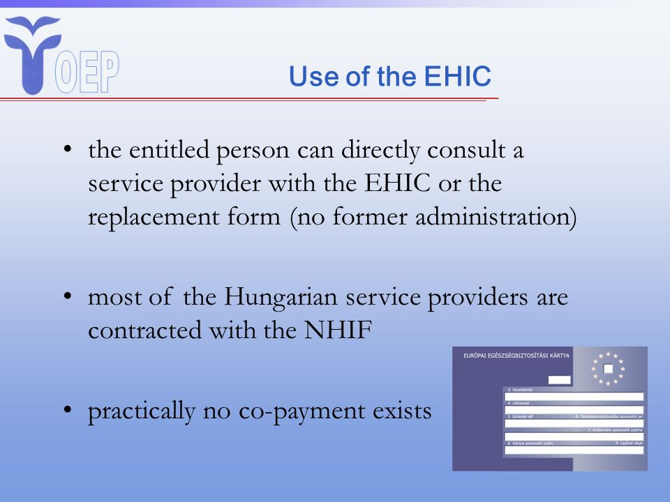 Use of the EHIC the entitled person can directly consult a service provider with the EHIC or the replacement form (no former administration) most of t