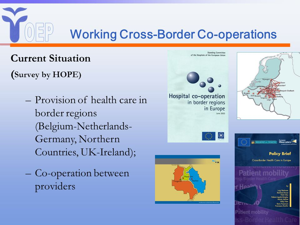 Working Cross-Border Co-operations Current Situation ( Survey by HOPE) –Provision of health care in border regions (Belgium-Netherlands- Germany, Nort
