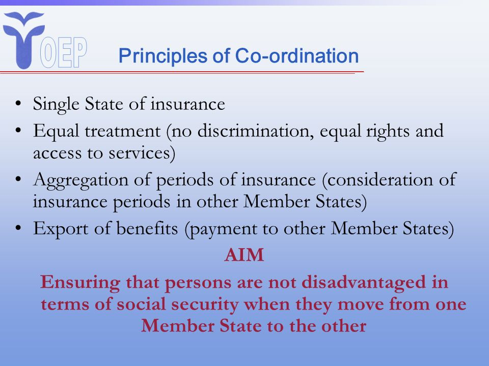 Principles of Co-ordination Single State of insurance Equal treatment (no discrimination, equal rights and access to services) Aggregation of periods