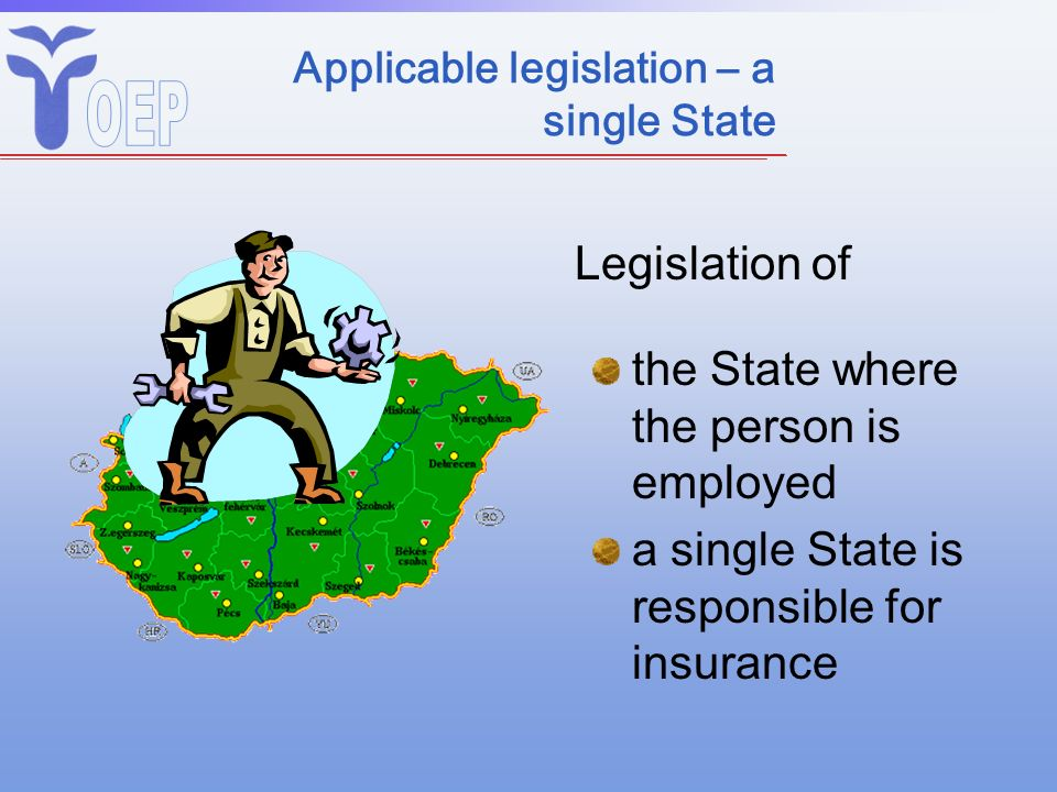 Applicable legislation – a single State the State where the person is employed a single State is responsible for insurance Legislation of