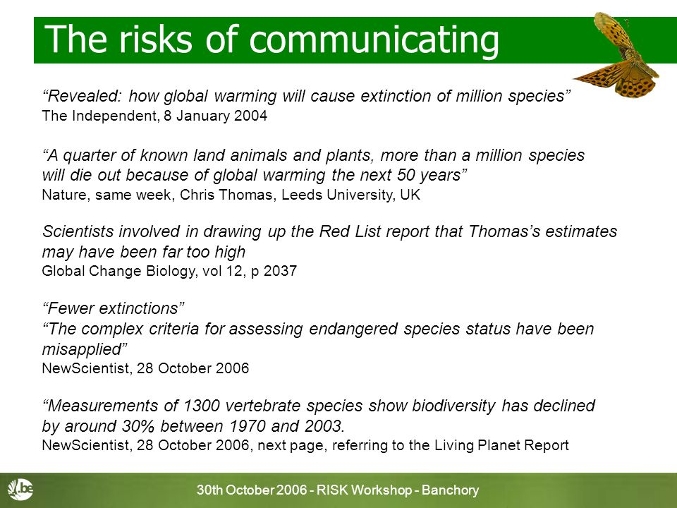 30th October 2006 - RISK Workshop - Banchory The risks of communicating Revealed: how global warming will cause extinction of million species The Independent, 8 January 2004 A quarter of known land animals and plants, more than a million species will die out because of global warming the next 50 years Nature, same week, Chris Thomas, Leeds University, UK Scientists involved in drawing up the Red List report that Thomass estimates may have been far too high Global Change Biology, vol 12, p 2037 Fewer extinctions The complex criteria for assessing endangered species status have been misapplied NewScientist, 28 October 2006 Measurements of 1300 vertebrate species show biodiversity has declined by around 30% between 1970 and 2003.