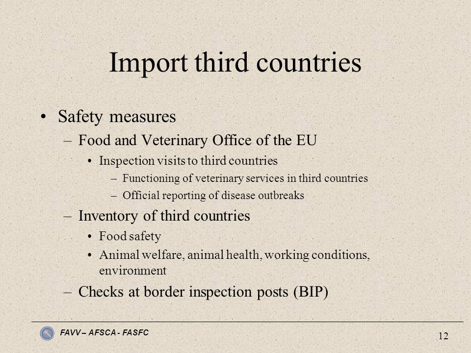 FAVV – AFSCA - FASFC 12 Import third countries Safety measures –Food and Veterinary Office of the EU Inspection visits to third countries –Functioning of veterinary services in third countries –Official reporting of disease outbreaks –Inventory of third countries Food safety Animal welfare, animal health, working conditions, environment –Checks at border inspection posts (BIP)