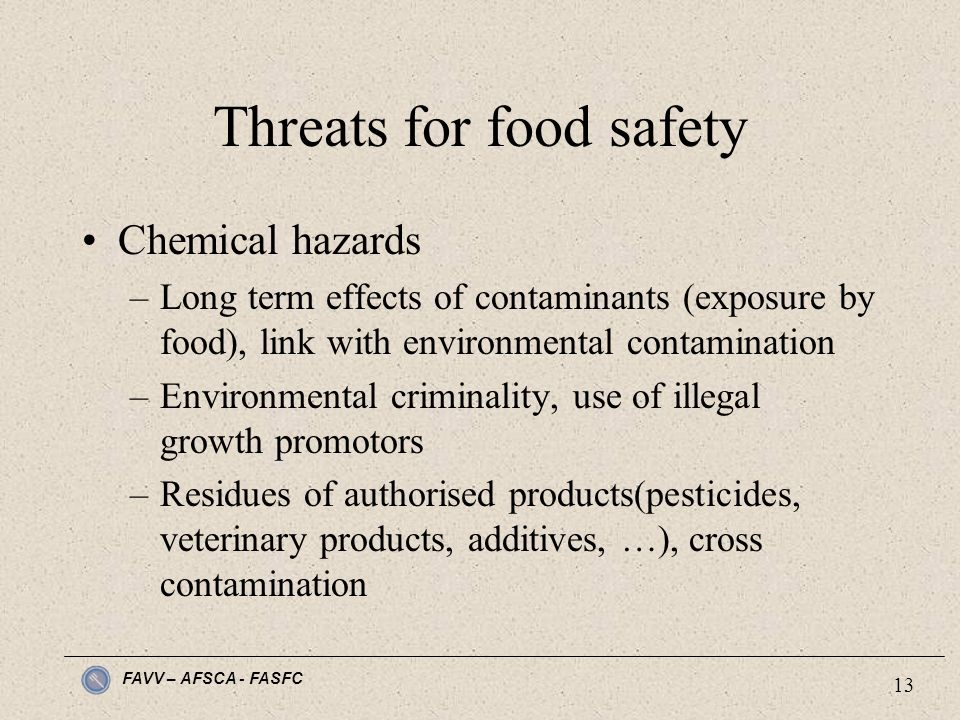 FAVV – AFSCA - FASFC 13 Threats for food safety Chemical hazards –Long term effects of contaminants (exposure by food), link with environmental contamination –Environmental criminality, use of illegal growth promotors –Residues of authorised products(pesticides, veterinary products, additives, …), cross contamination