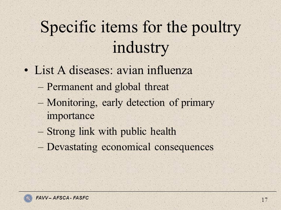 FAVV – AFSCA - FASFC 17 Specific items for the poultry industry List A diseases: avian influenza –Permanent and global threat –Monitoring, early detection of primary importance –Strong link with public health –Devastating economical consequences