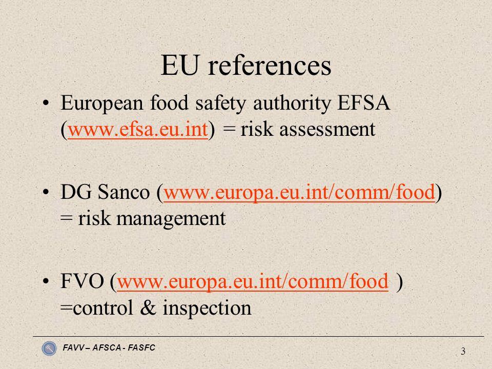FAVV – AFSCA - FASFC 3 EU references European food safety authority EFSA (www.efsa.eu.int) = risk assessmentwww.efsa.eu.int DG Sanco (www.europa.eu.int/comm/food) = risk managementwww.europa.eu.int/comm/food FVO (www.europa.eu.int/comm/food ) =control & inspectionwww.europa.eu.int/comm/food