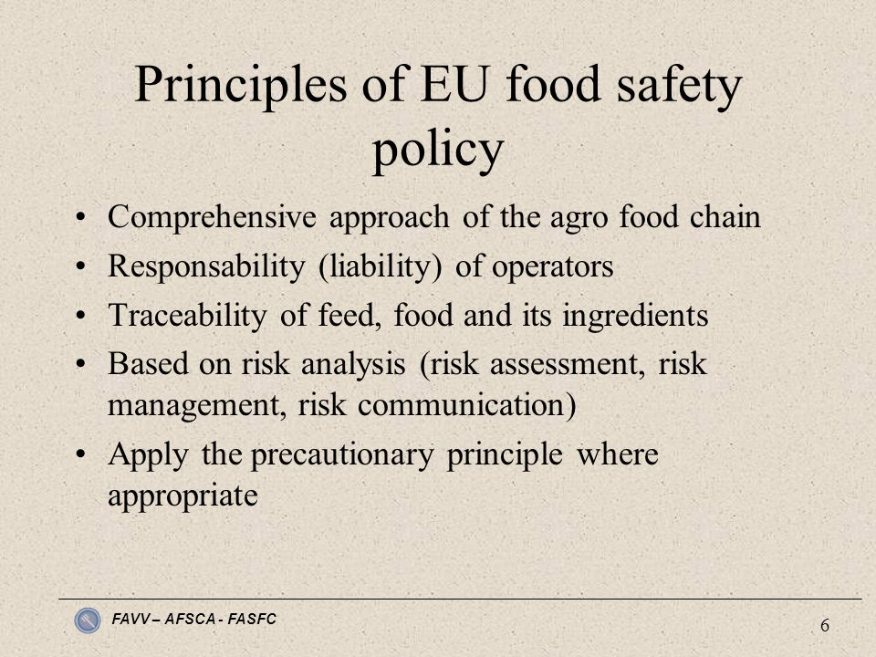 FAVV – AFSCA - FASFC 6 Principles of EU food safety policy Comprehensive approach of the agro food chain Responsability (liability) of operators Traceability of feed, food and its ingredients Based on risk analysis (risk assessment, risk management, risk communication) Apply the precautionary principle where appropriate