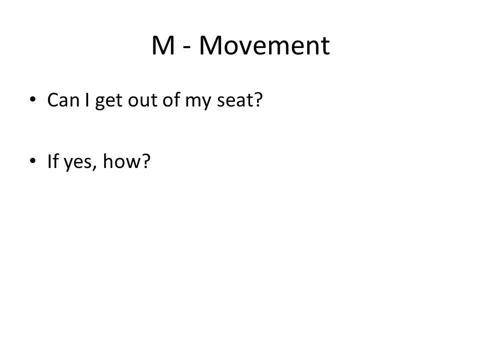 M - Movement Can I get out of my seat? If yes, how?