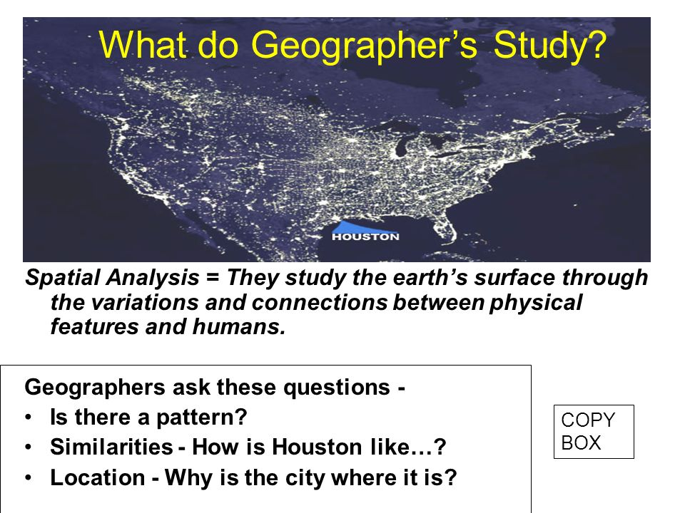 Spatial Analysis = They study the earths surface through the variations and connections between physical features and humans. Geographers ask these qu