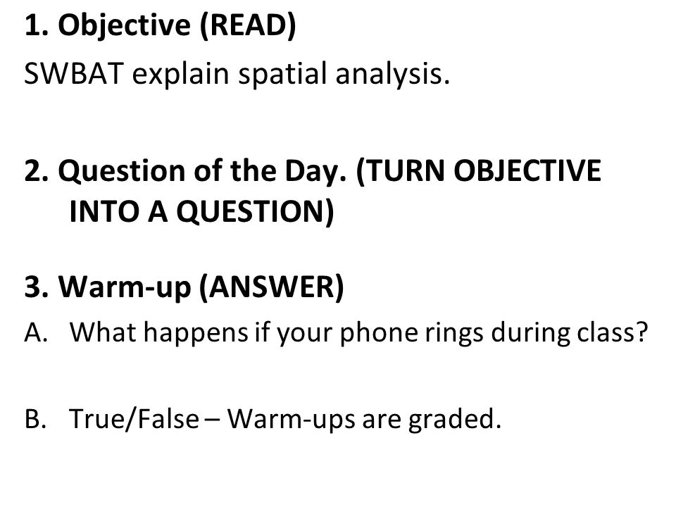 1. Objective (READ) SWBAT explain spatial analysis. 2. Question of the Day. (TURN OBJECTIVE INTO A QUESTION) 3. Warm-up (ANSWER) A.What happens if you