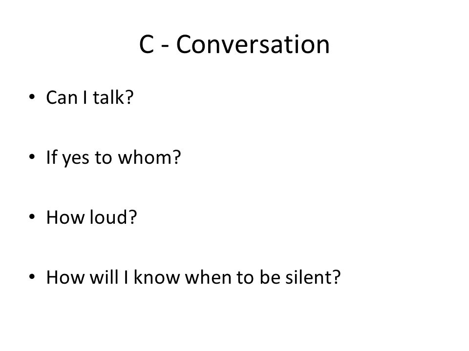 C - Conversation Can I talk? If yes to whom? How loud? How will I know when to be silent?
