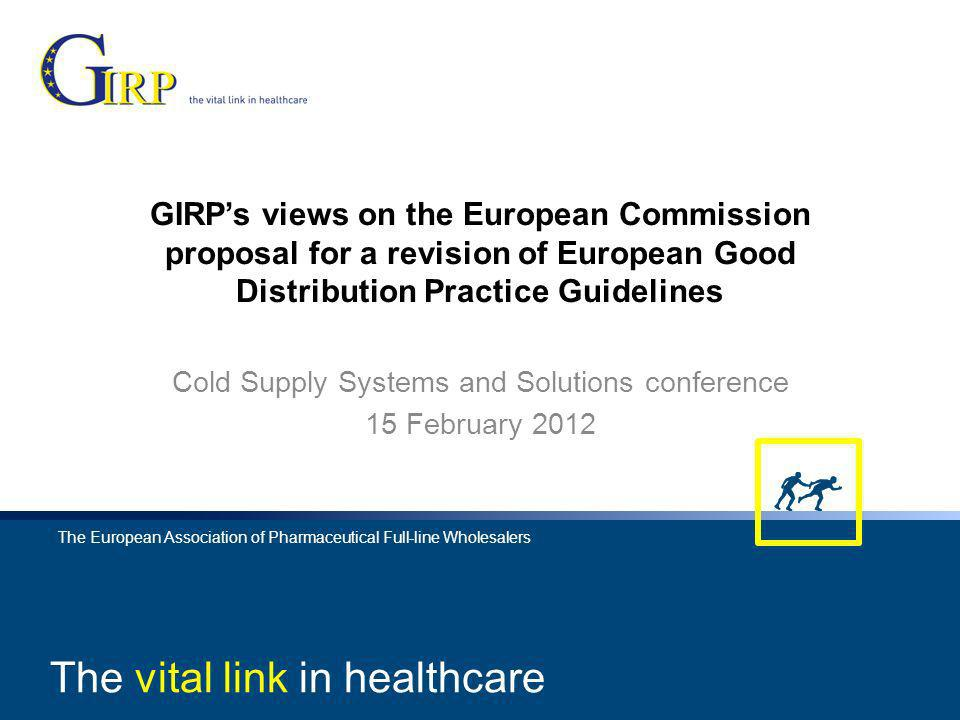 The vital link in healthcare 1 The European Association of Pharmaceutical Full-line Wholesalers The vital link in healthcare The European Association of Pharmaceutical Full-line Wholesalers GIRPs views on the European Commission proposal for a revision of European Good Distribution Practice Guidelines Cold Supply Systems and Solutions conference 15 February 2012