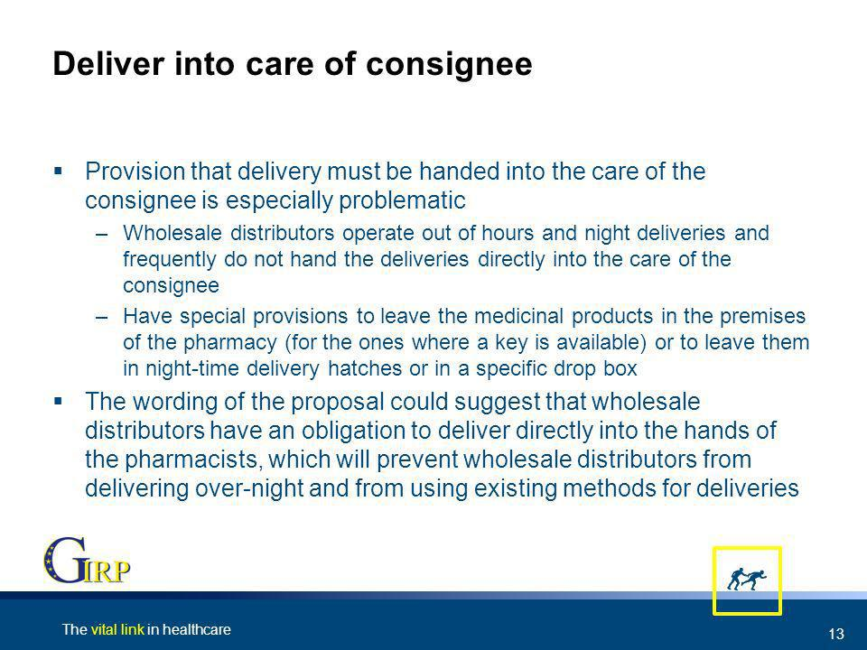 The vital link in healthcare 13 Deliver into care of consignee Provision that delivery must be handed into the care of the consignee is especially problematic –Wholesale distributors operate out of hours and night deliveries and frequently do not hand the deliveries directly into the care of the consignee –Have special provisions to leave the medicinal products in the premises of the pharmacy (for the ones where a key is available) or to leave them in night-time delivery hatches or in a specific drop box The wording of the proposal could suggest that wholesale distributors have an obligation to deliver directly into the hands of the pharmacists, which will prevent wholesale distributors from delivering over-night and from using existing methods for deliveries