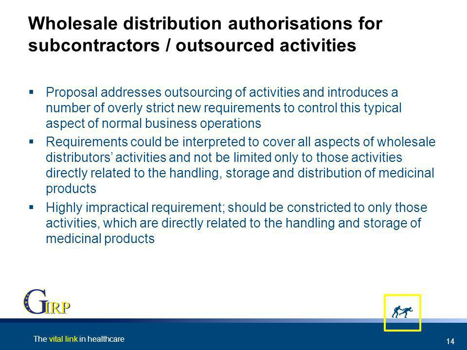 The vital link in healthcare 14 Wholesale distribution authorisations for subcontractors / outsourced activities Proposal addresses outsourcing of activities and introduces a number of overly strict new requirements to control this typical aspect of normal business operations Requirements could be interpreted to cover all aspects of wholesale distributors activities and not be limited only to those activities directly related to the handling, storage and distribution of medicinal products Highly impractical requirement; should be constricted to only those activities, which are directly related to the handling and storage of medicinal products