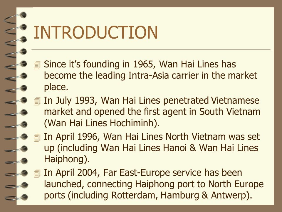 INTRODUCTION 4 Since its founding in 1965, Wan Hai Lines has become the leading Intra-Asia carrier in the market place. 4 In July 1993, Wan Hai Lines