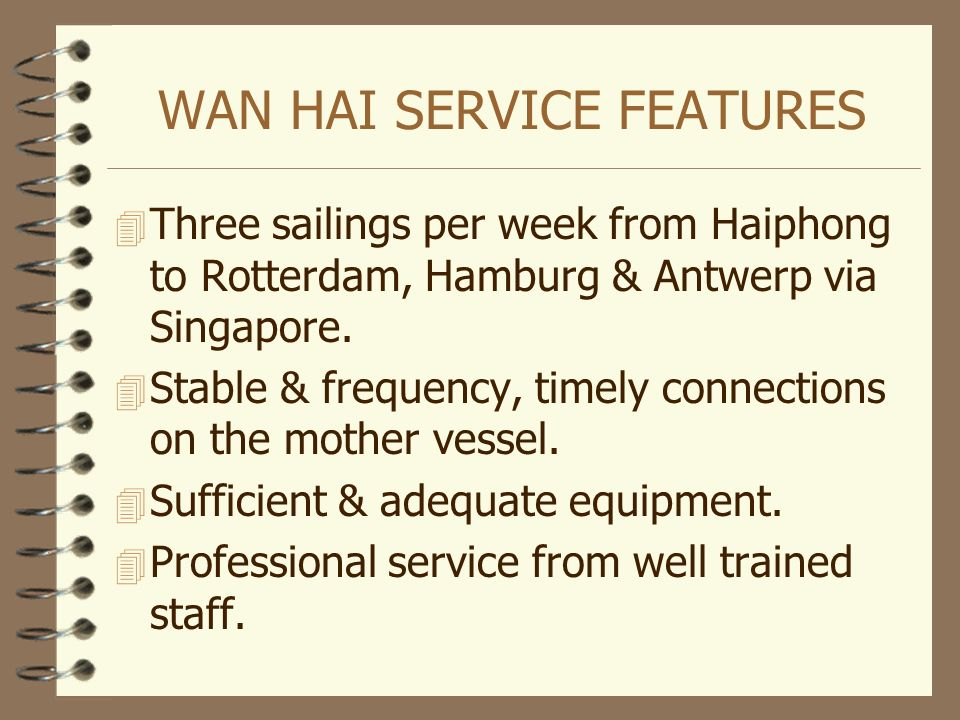 WAN HAI SERVICE FEATURES 4 Three sailings per week from Haiphong to Rotterdam, Hamburg & Antwerp via Singapore. 4 Stable & frequency, timely connectio