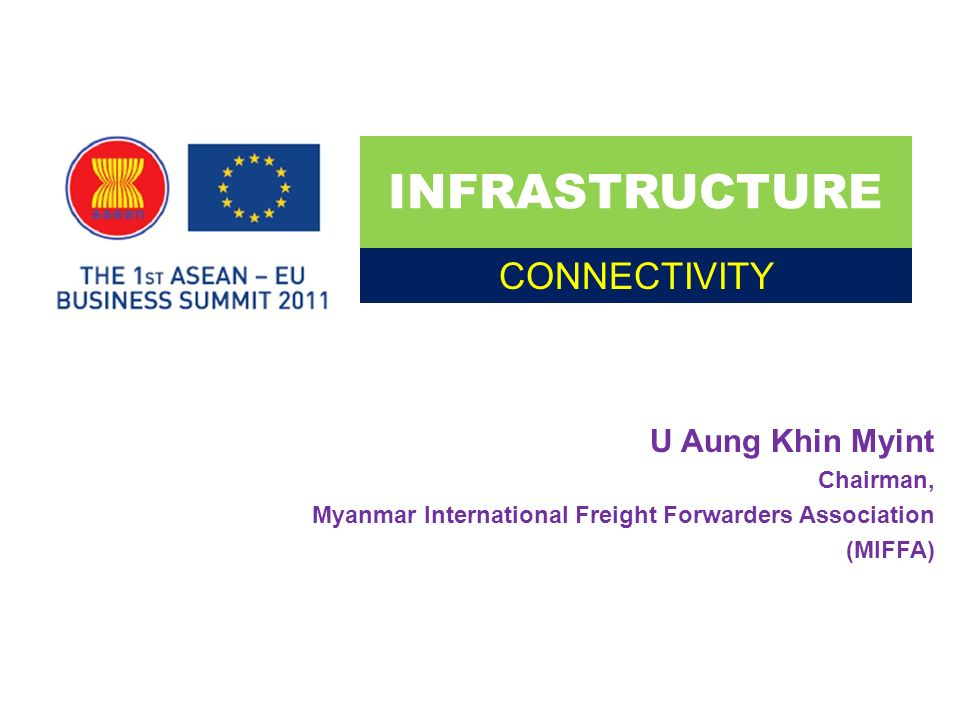 U Aung Khin Myint Chairman, Myanmar International Freight Forwarders Association (MIFFA) INFRASTRUCTURE CONNECTIVITY