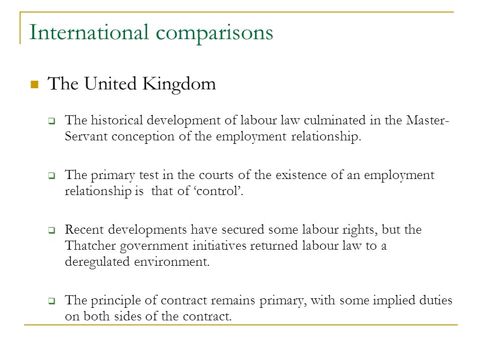 International comparisons The United Kingdom The historical development of labour law culminated in the Master- Servant conception of the employment relationship.