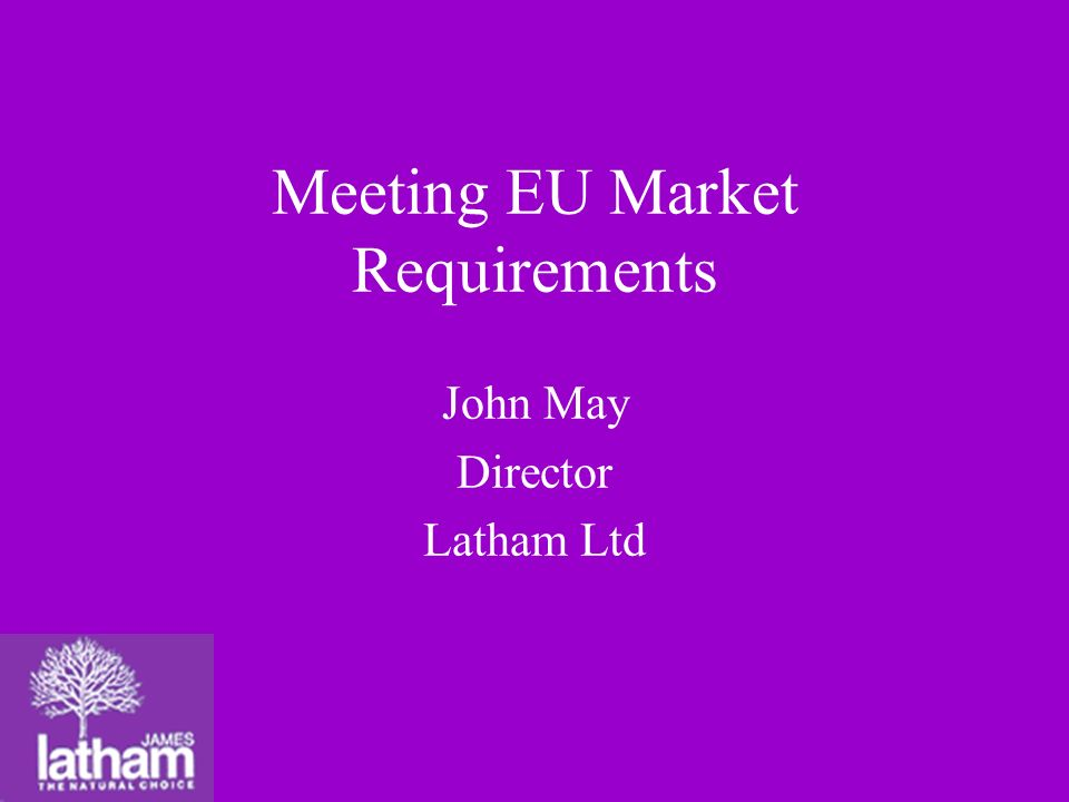 Meeting EU Market Requirements John May Director Latham Ltd