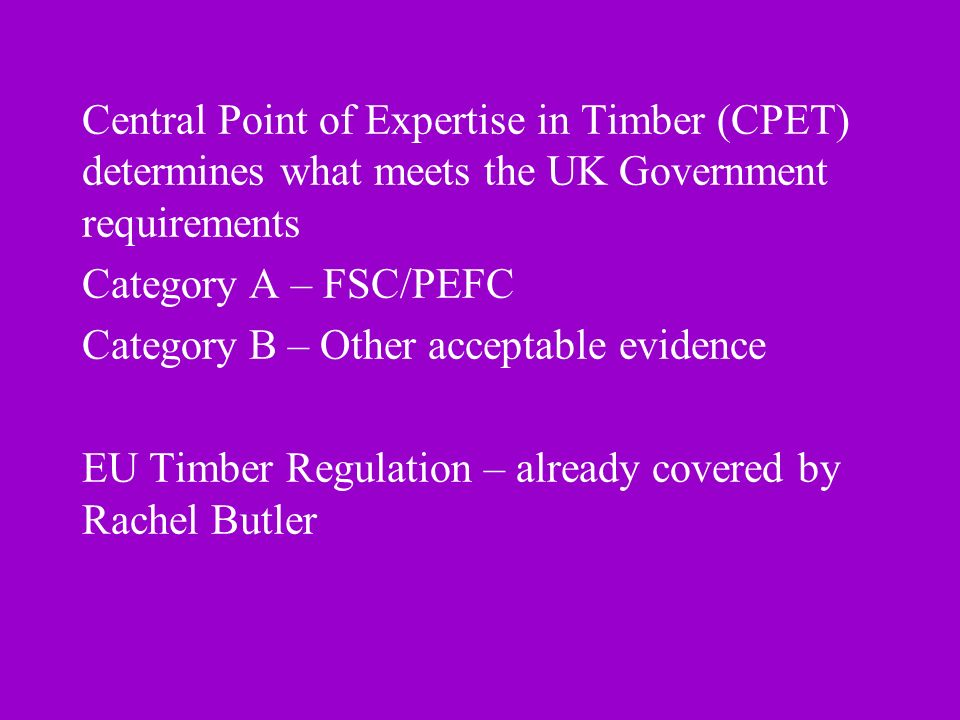 Central Point of Expertise in Timber (CPET) determines what meets the UK Government requirements Category A – FSC/PEFC Category B – Other acceptable evidence EU Timber Regulation – already covered by Rachel Butler