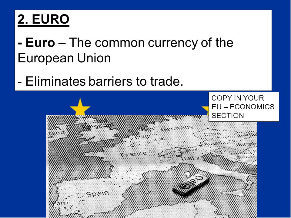 2. EURO - Euro – The common currency of the European Union - Eliminates barriers to trade. COPY IN YOUR EU – ECONOMICS SECTION