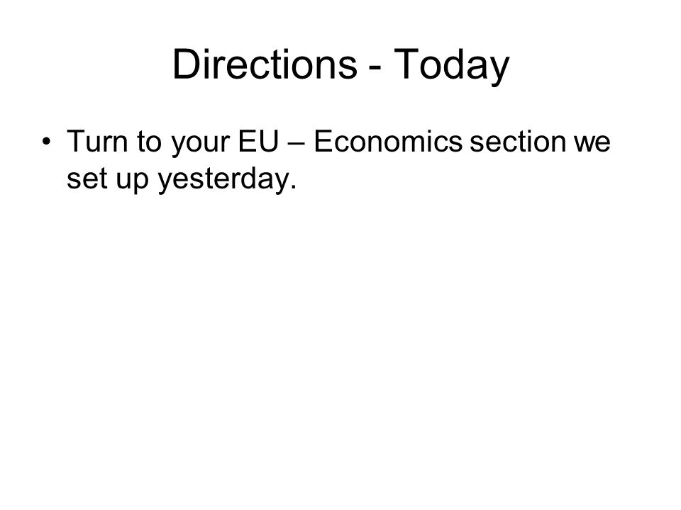 Directions - Today Turn to your EU – Economics section we set up yesterday.