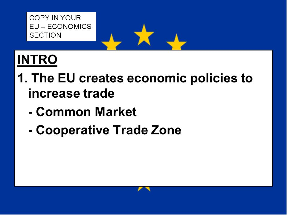 INTRO 1. The EU creates economic policies to increase trade - Common Market - Cooperative Trade Zone COPY IN YOUR EU – ECONOMICS SECTION
