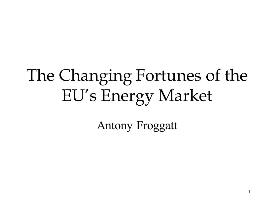 1 The Changing Fortunes of the EUs Energy Market Antony Froggatt