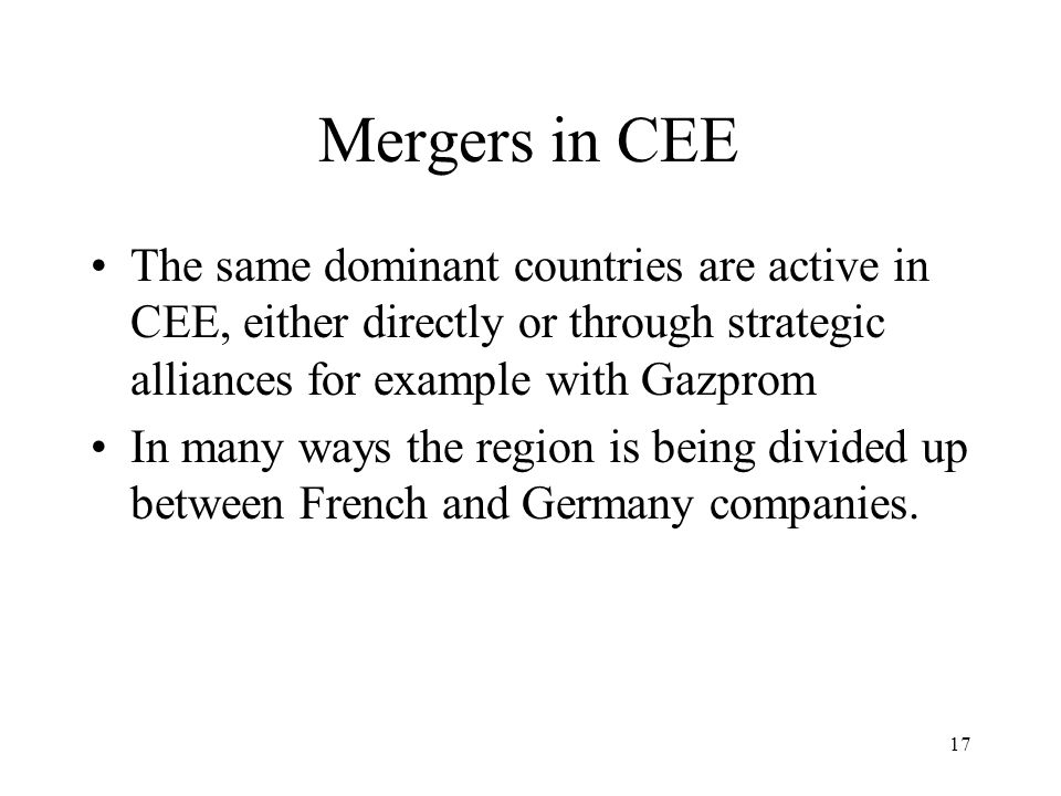 17 Mergers in CEE The same dominant countries are active in CEE, either directly or through strategic alliances for example with Gazprom In many ways