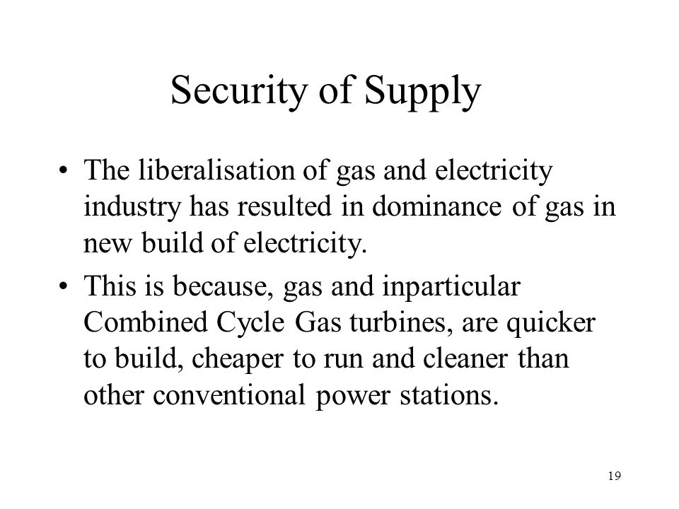 19 Security of Supply The liberalisation of gas and electricity industry has resulted in dominance of gas in new build of electricity. This is because
