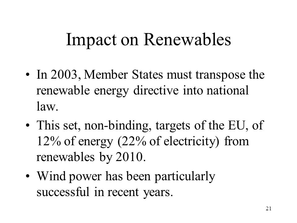 21 Impact on Renewables In 2003, Member States must transpose the renewable energy directive into national law.