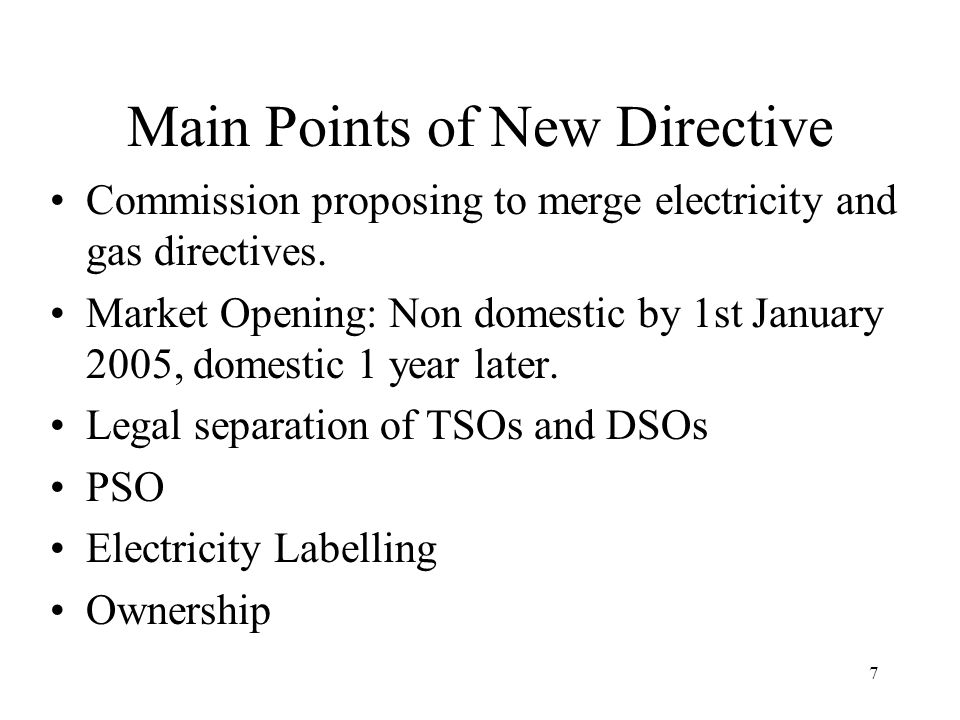 7 Main Points of New Directive Commission proposing to merge electricity and gas directives. Market Opening: Non domestic by 1st January 2005, domesti