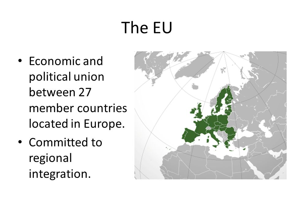 The EU Economic and political union between 27 member countries located in Europe.