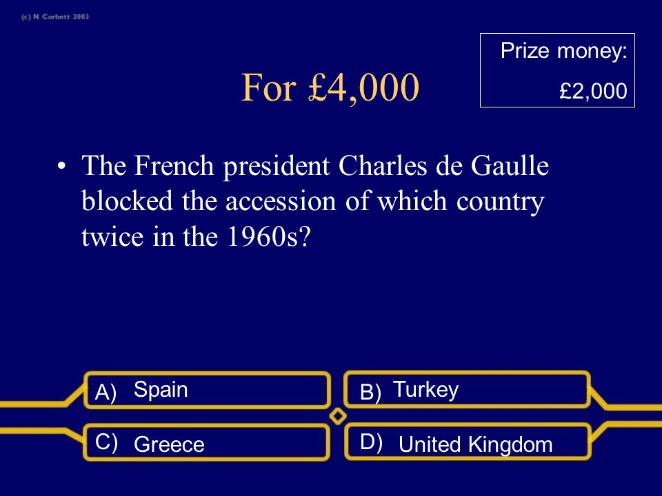 A)B) C)D) For £2,000 Which of the countries below did NOT join the EC in 1973? Ireland DenmarkUnited Kingdom Spain Prize money: £1,000