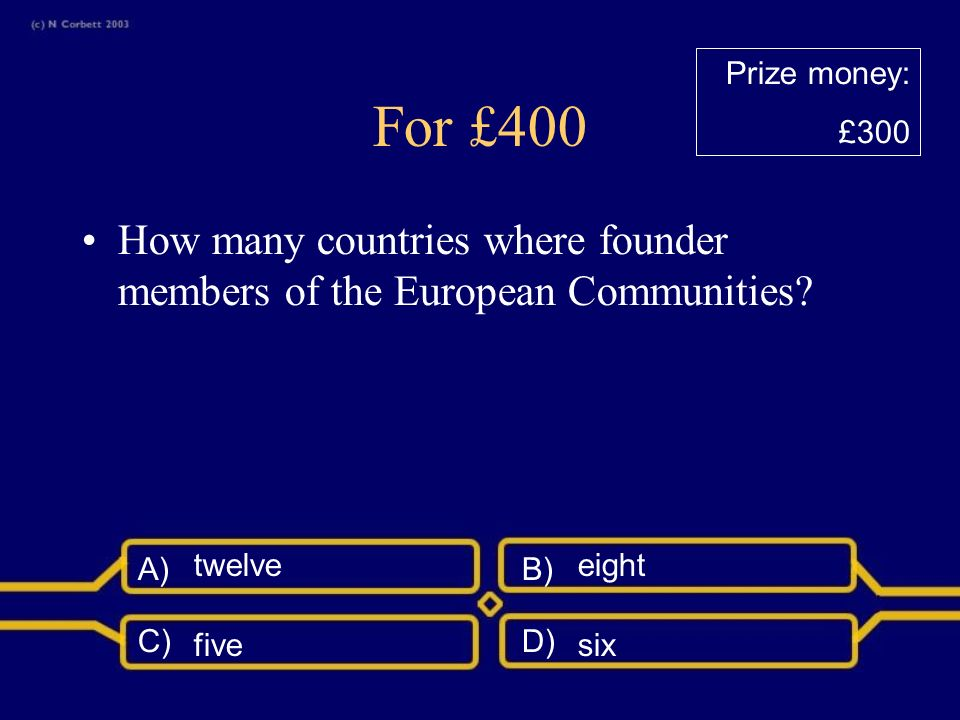 A)B) C)D) For £300 When did the Treaty of Rome come into force? 19481952 19611958 Prize money: £200