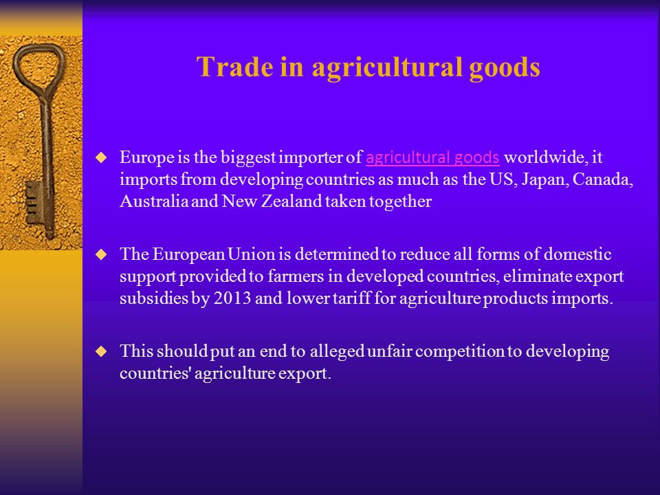 Trade in agricultural goods Europe is the biggest importer of agricultural goods worldwide, it imports from developing countries as much as the US, Japan, Canada, Australia and New Zealand taken together agricultural goods The European Union is determined to reduce all forms of domestic support provided to farmers in developed countries, eliminate export subsidies by 2013 and lower tariff for agriculture products imports.