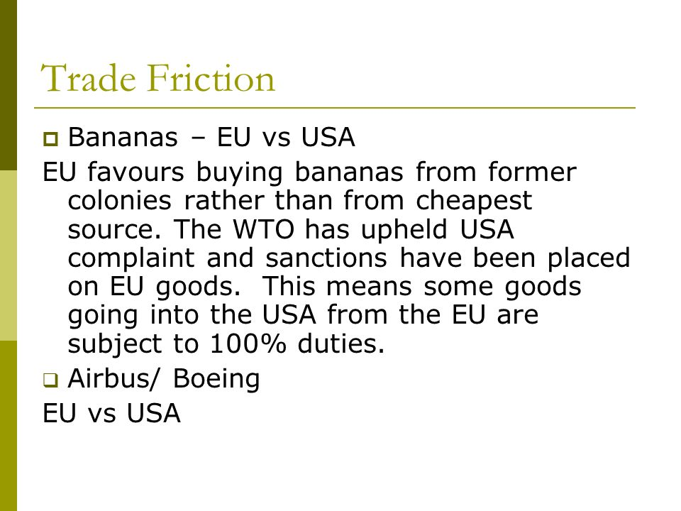 Trade Friction Bananas – EU vs USA EU favours buying bananas from former colonies rather than from cheapest source.