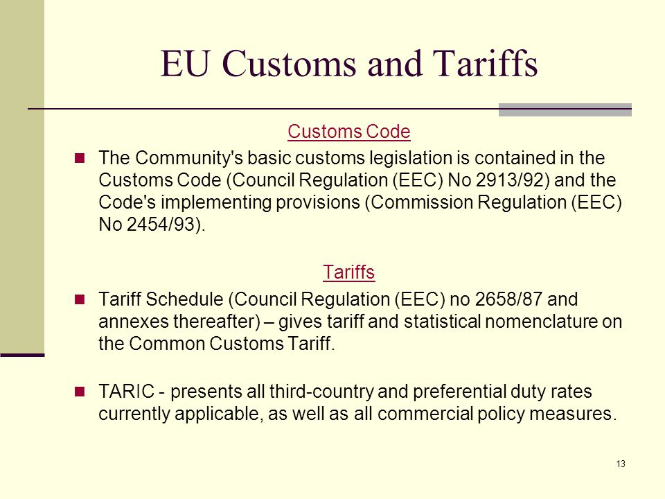 13 EU Customs and Tariffs Customs Code The Community's basic customs legislation is contained in the Customs Code (Council Regulation (EEC) No 2913/92