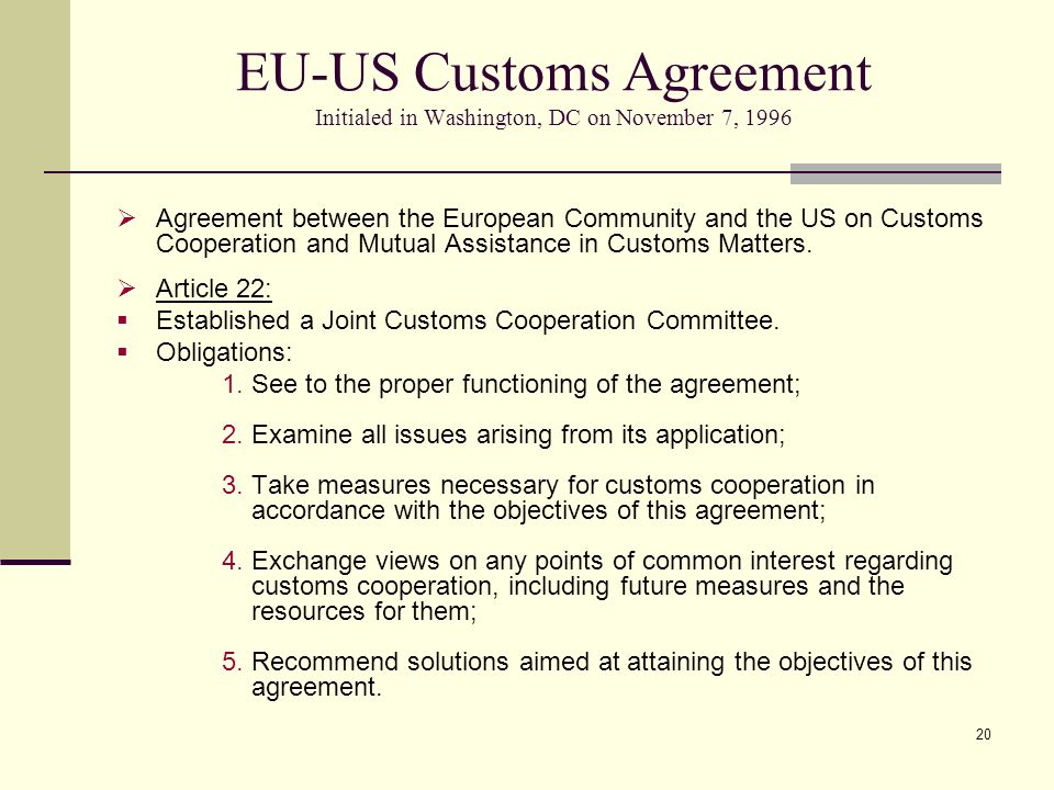 20 EU-US Customs Agreement Initialed in Washington, DC on November 7, 1996 Agreement between the European Community and the US on Customs Cooperation