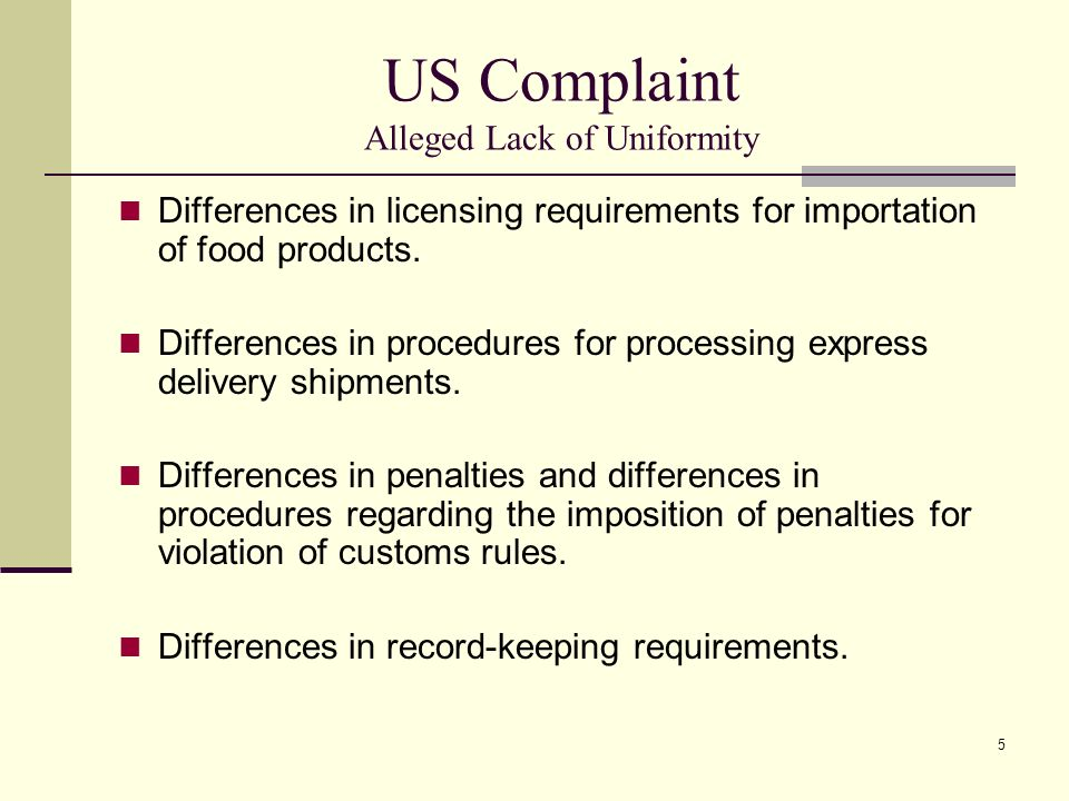 5 US Complaint Alleged Lack of Uniformity Differences in licensing requirements for importation of food products. Differences in procedures for proces