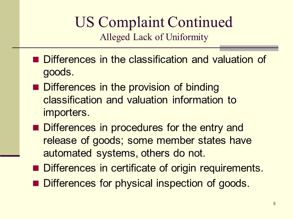 6 US Complaint Continued Alleged Lack of Uniformity Differences in the classification and valuation of goods. Differences in the provision of binding
