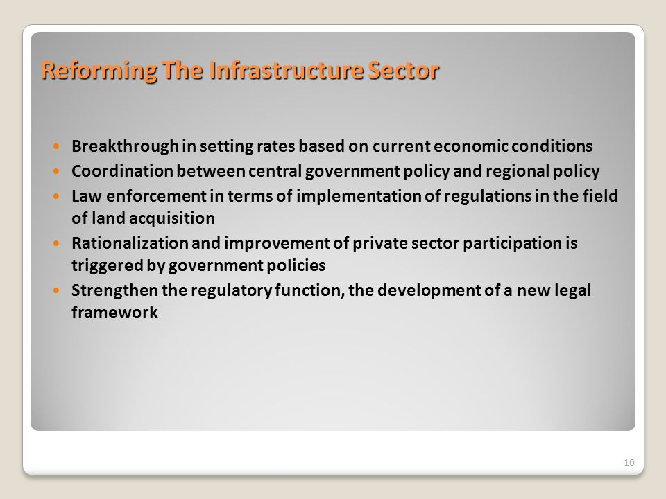 Reforming The Infrastructure Sector Breakthrough in setting rates based on current economic conditions Coordination between central government policy and regional policy Law enforcement in terms of implementation of regulations in the field of land acquisition Rationalization and improvement of private sector participation is triggered by government policies Strengthen the regulatory function, the development of a new legal framework 10