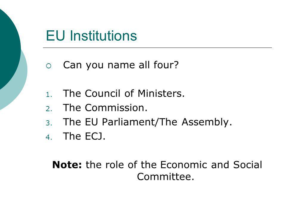EU Institutions Can you name all four? 1. The Council of Ministers. 2. The Commission. 3. The EU Parliament/The Assembly. 4. The ECJ. Note: the role o