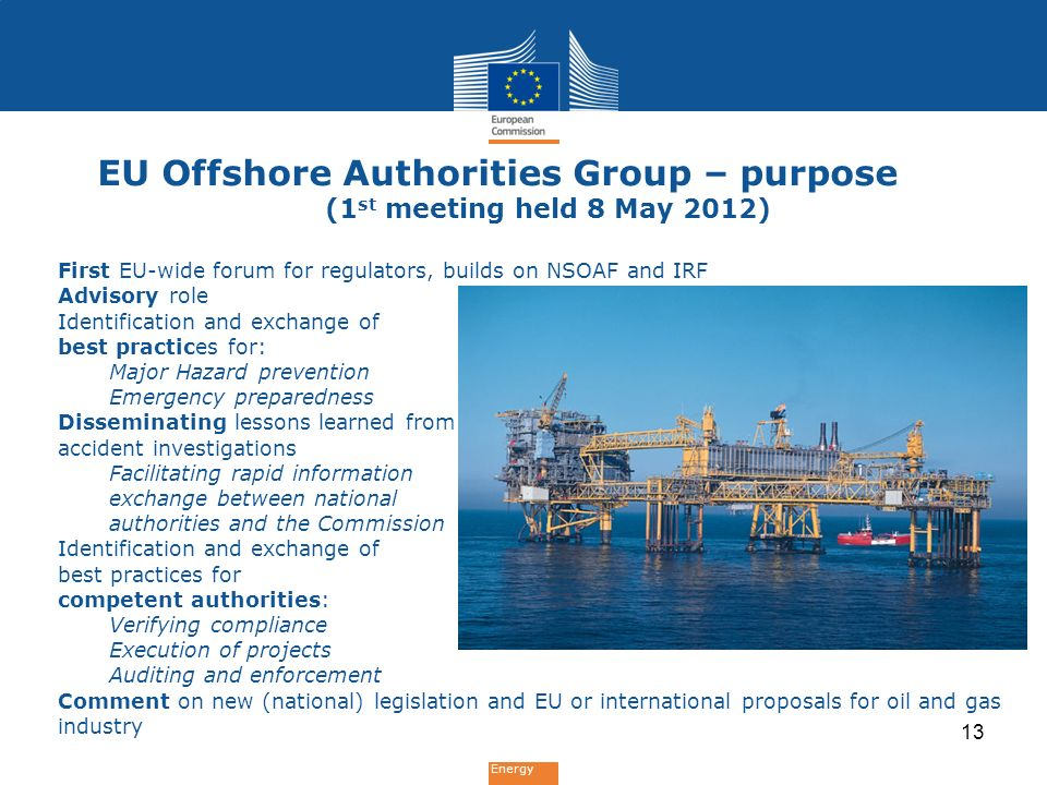Energy EU Offshore Authorities Group – purpose (1 st meeting held 8 May 2012) First EU-wide forum for regulators, builds on NSOAF and IRF Advisory role Identification and exchange of best practices for: Major Hazard prevention Emergency preparedness Disseminating lessons learned from accident investigations Facilitating rapid information exchange between national authorities and the Commission Identification and exchange of best practices for competent authorities: Verifying compliance Execution of projects Auditing and enforcement Comment on new (national) legislation and EU or international proposals for oil and gas industry 13