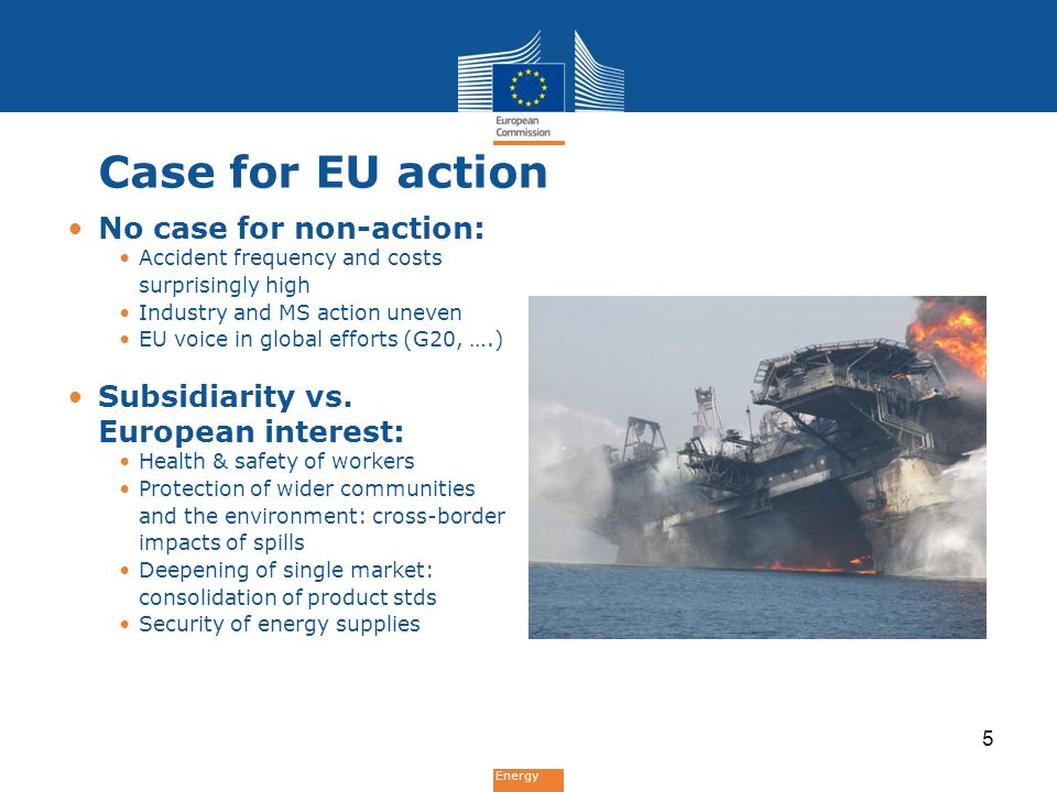 Energy Case for EU action No case for non-action: Accident frequency and costs surprisingly high Industry and MS action uneven EU voice in global efforts (G20, ….) Subsidiarity vs.