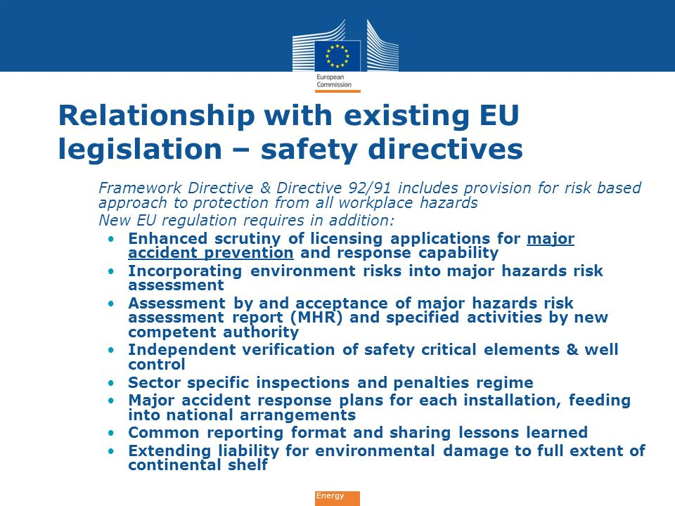 Energy Relationship with existing EU legislation – safety directives Framework Directive & Directive 92/91 includes provision for risk based approach to protection from all workplace hazards New EU regulation requires in addition: Enhanced scrutiny of licensing applications for major accident prevention and response capability Incorporating environment risks into major hazards risk assessment Assessment by and acceptance of major hazards risk assessment report (MHR) and specified activities by new competent authority Independent verification of safety critical elements & well control Sector specific inspections and penalties regime Major accident response plans for each installation, feeding into national arrangements Common reporting format and sharing lessons learned Extending liability for environmental damage to full extent of continental shelf