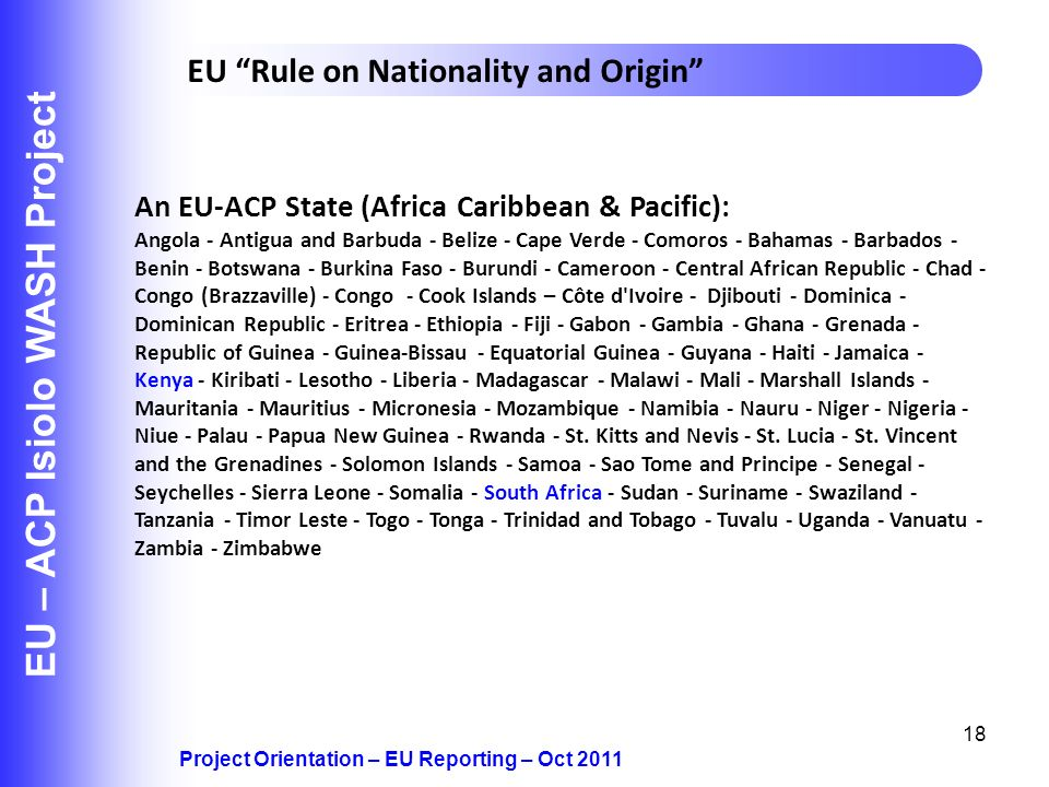 18 EU – ACP Isiolo WASH Project Project Orientation – EU Reporting – Oct 2011 EU Rule on Nationality and Origin An EU-ACP State (Africa Caribbean & Pa