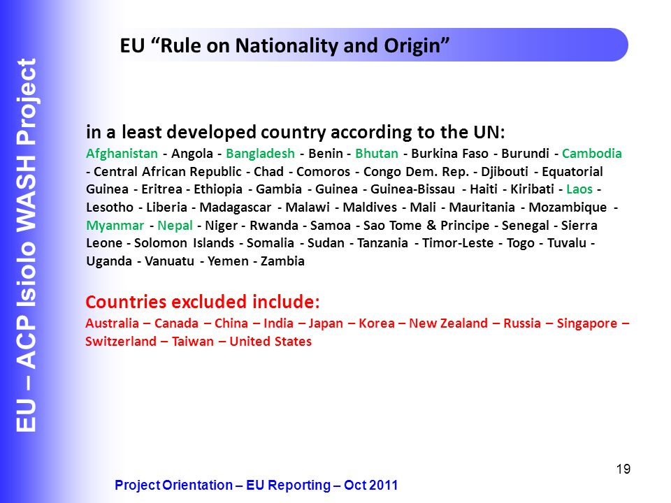 19 EU – ACP Isiolo WASH Project Project Orientation – EU Reporting – Oct 2011 EU Rule on Nationality and Origin in a least developed country according to the UN: Afghanistan - Angola - Bangladesh - Benin - Bhutan - Burkina Faso - Burundi - Cambodia - Central African Republic - Chad - Comoros - Congo Dem.
