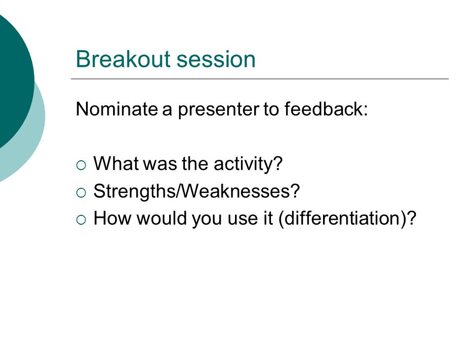 Breakout session Nominate a presenter to feedback: What was the activity? Strengths/Weaknesses? How would you use it (differentiation)?